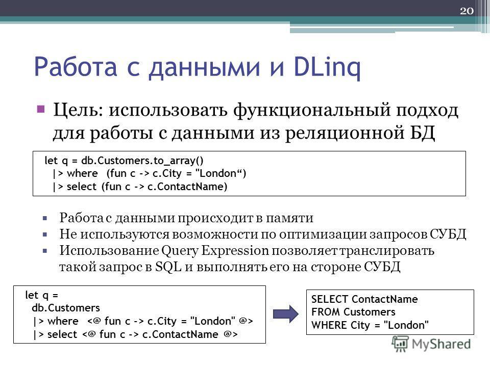 20 Работа с данными и DLinq Цель: использовать функциональный подход для работы с данными из реляционной БД let q = db.Customers.to_array() |> where (fun c -> c.City =