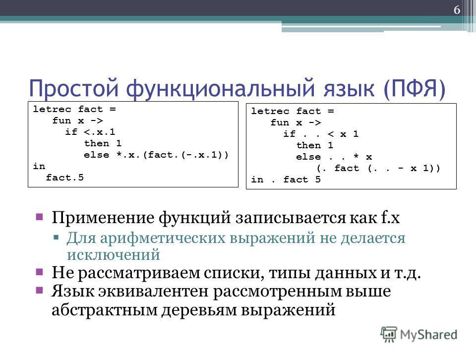 6 Простой функциональный язык (ПФЯ) Применение функций записывается как f.x Для арифметических выражений не делается исключений Не рассматриваем списки, типы данных и т.д. Язык эквивалентен рассмотренным выше абстрактным деревьям выражений letrec fac