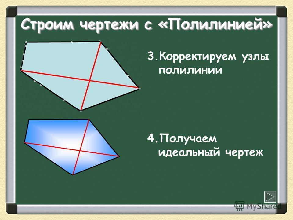 Строим чертежи с «Полилинией» 3.Корректируем узлы полилинии 4.Получаем идеальный чертеж