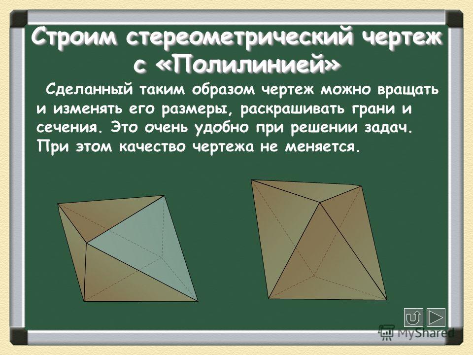 Строим стереометрический чертеж с «Полилинией» Сделанный таким образом чертеж можно вращать и изменять его размеры, раскрашивать грани и сечения. Это очень удобно при решении задач. При этом качество чертежа не меняется.
