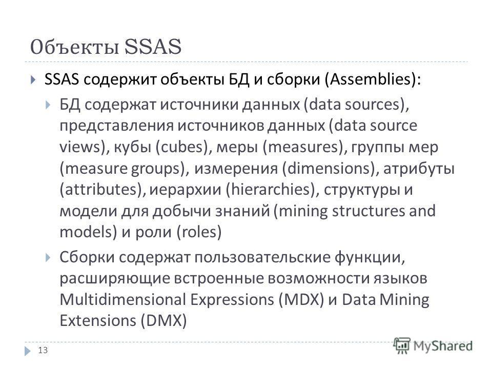 Объекты SSAS SSAS содержит объекты БД и сборки ( Assemblies ): БД содержат источники данных ( data sources ), представления источников данных ( data source views ), кубы ( cubes ), меры ( measures ), группы мер ( measure groups ), измерения (dimensio