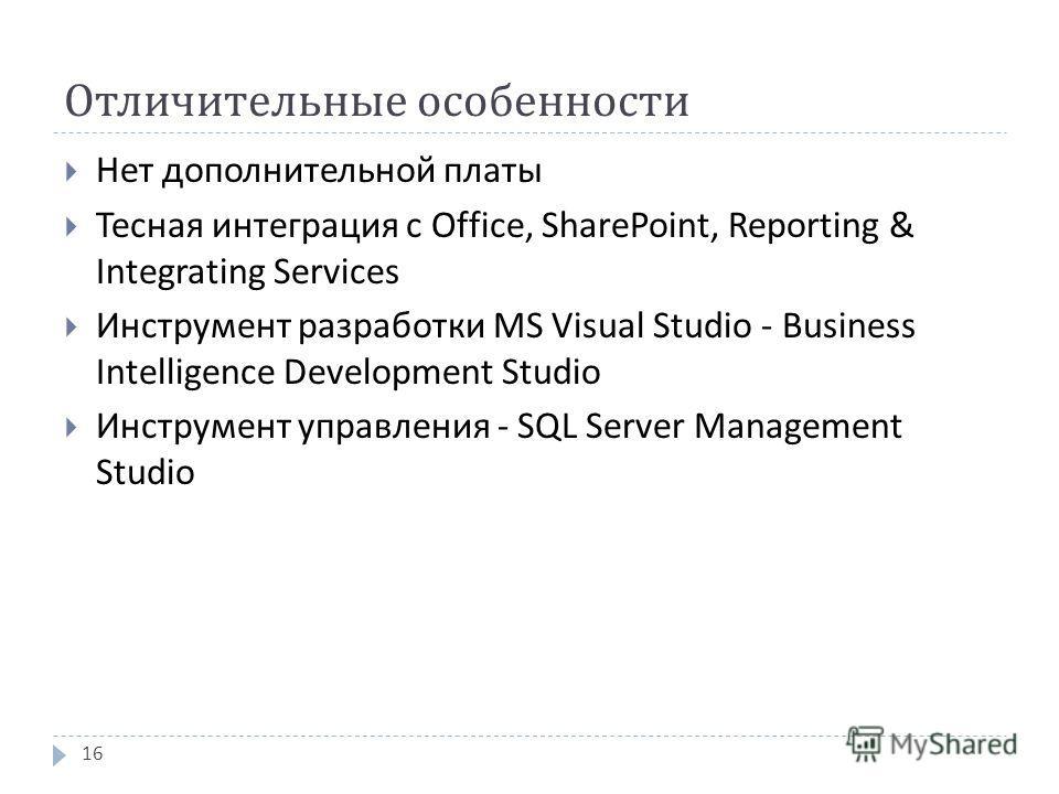 Отличительные особенности Нет дополнительной платы Тесная интеграция с Office, SharePoint, Reporting & Integrating Services Инструмент разработки MS Visual Studio - Business Intelligence Development Studio Инструмент управления - SQL Server Managemen