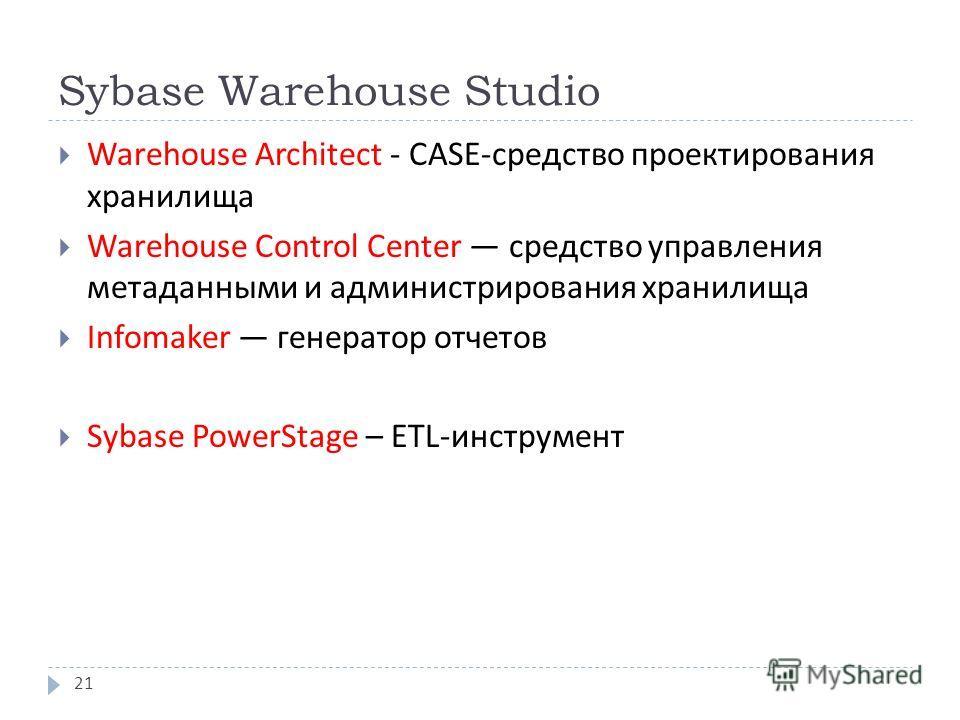 Sybase Warehouse Studio Warehouse Architect - CASE- средство проектирования хранилища Warehouse Control Center средство управления метаданными и администрирования хранилища Infomaker генератор отчетов Sybase PowerStage – ETL-инструмент 21