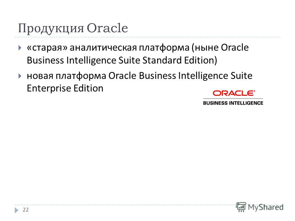 Продукция Oracle « старая » аналитическая платформа ( ныне Oracle Business Intelligence Suite Standard Edition ) новая платформа Oracle Business Intelligence Suite Enterprise Edition 22