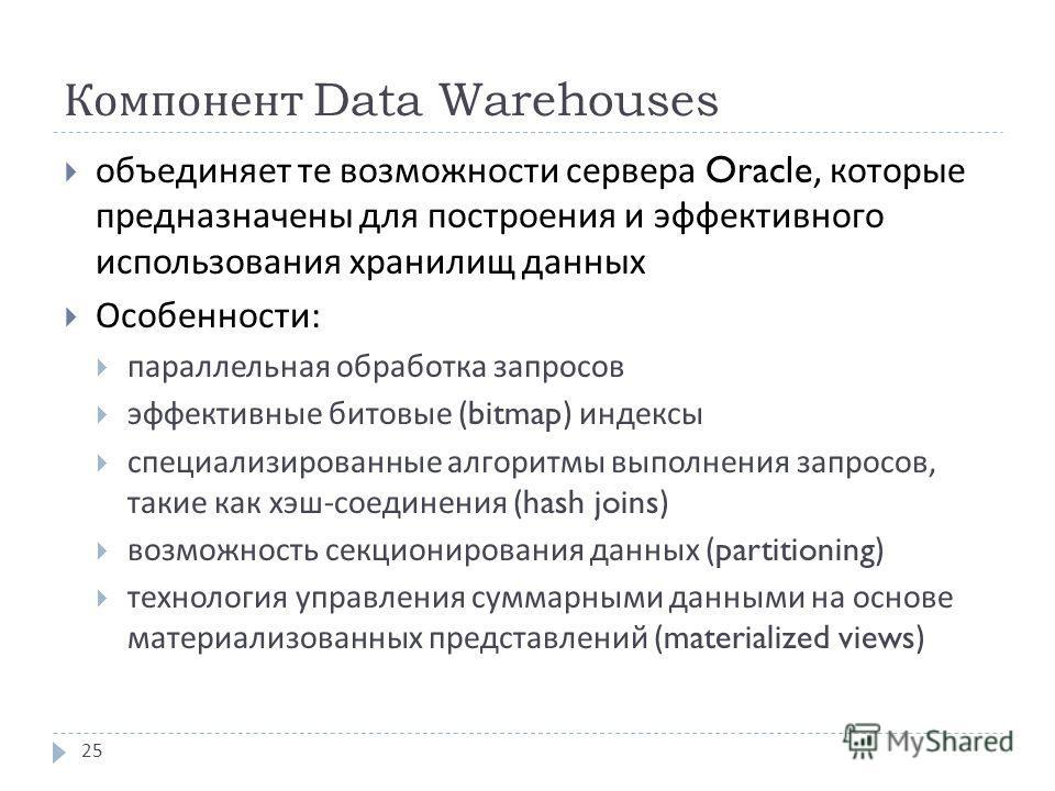 Компонент Data Warehouses объединяет те возможности сервера Oracle, которые предназначены для построения и эффективного использования хранилищ данных Особенности : параллельная обработка запросов эффективные битовые (bitmap) индексы специализированны