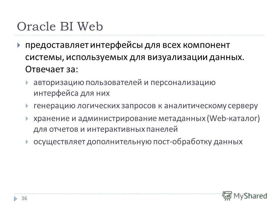 Oracle BI Web предоставляет интерфейсы для всех компонент системы, используемых для визуализации данных. Отвечает за : авторизацию пользователей и персонализацию интерфейса для них генерацию логических запросов к аналитическому серверу хранение и адм