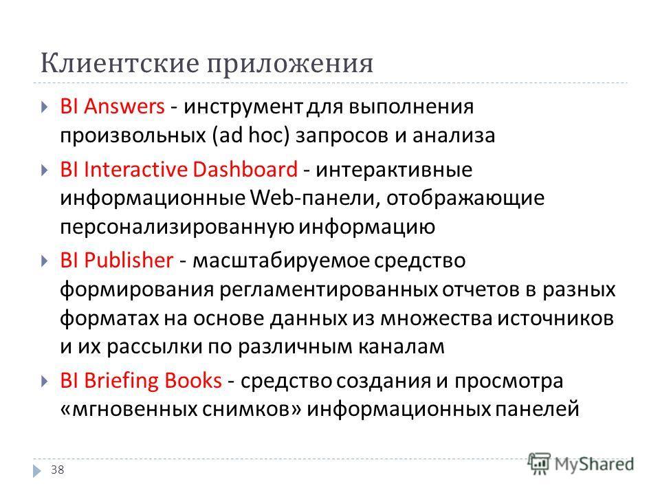 Клиентские приложения BI Answers - инструмент для выполнения произвольных ( ad hoc ) запросов и анализа BI Interactive Dashboard - интерактивные информационные Web - панели, отображающие персонализированную информацию BI Publisher - масштабируемое ср