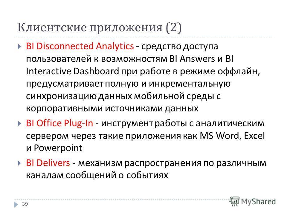 Клиентские приложения (2) BI Disconnected Analytics - средство доступа пользователей к возможностям BI Answers и BI Interactive Dashboard при работе в режиме оффлайн, предусматривает полную и инкрементальную синхронизацию данных мобильной среды с кор