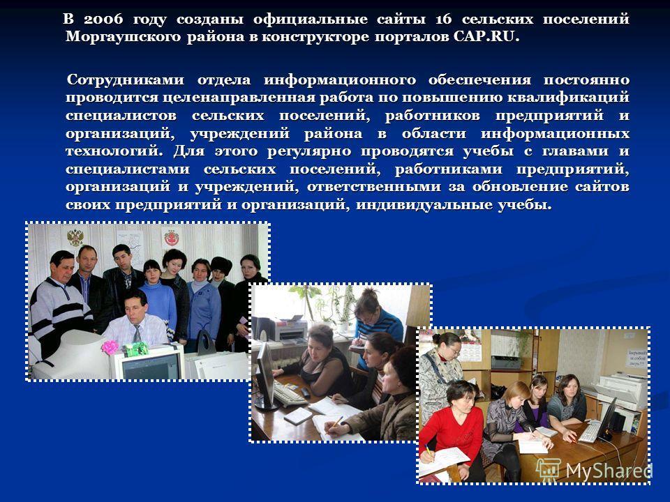 В 2006 году созданы официальные сайты 16 сельских поселений Моргаушского района в конструкторе порталов CAP.RU. В 2006 году созданы официальные сайты 16 сельских поселений Моргаушского района в конструкторе порталов CAP.RU. Сотрудниками отдела информ