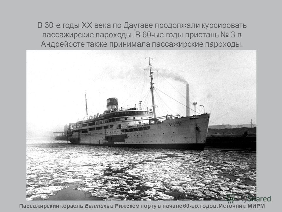 В 30-е годы XX века по Даугаве продолжали курсировать пассажирские пароходы. В 60-ые годы пристань 3 в Андрейосте также принимала пассажирские пароходы. Пассажирский корабль Балтика в Рижском порту в начале 60-ых годов. Источник: МИРМ