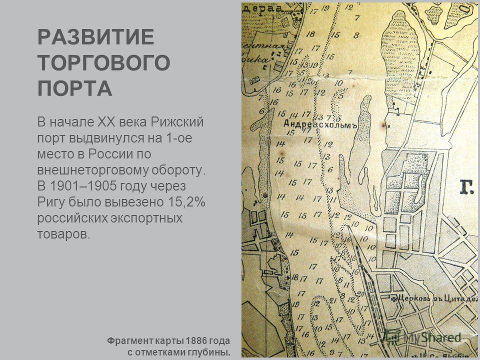 РАЗВИТИЕ ТОРГОВОГО ПОРТА В начале XX века Рижский порт выдвинулся на 1-ое место в России по внешнеторговому обороту. В 1901–1905 году через Ригу было вывезено 15,2% российских экспортных товаров. Фрагмент карты 1886 года с отметками глубины.