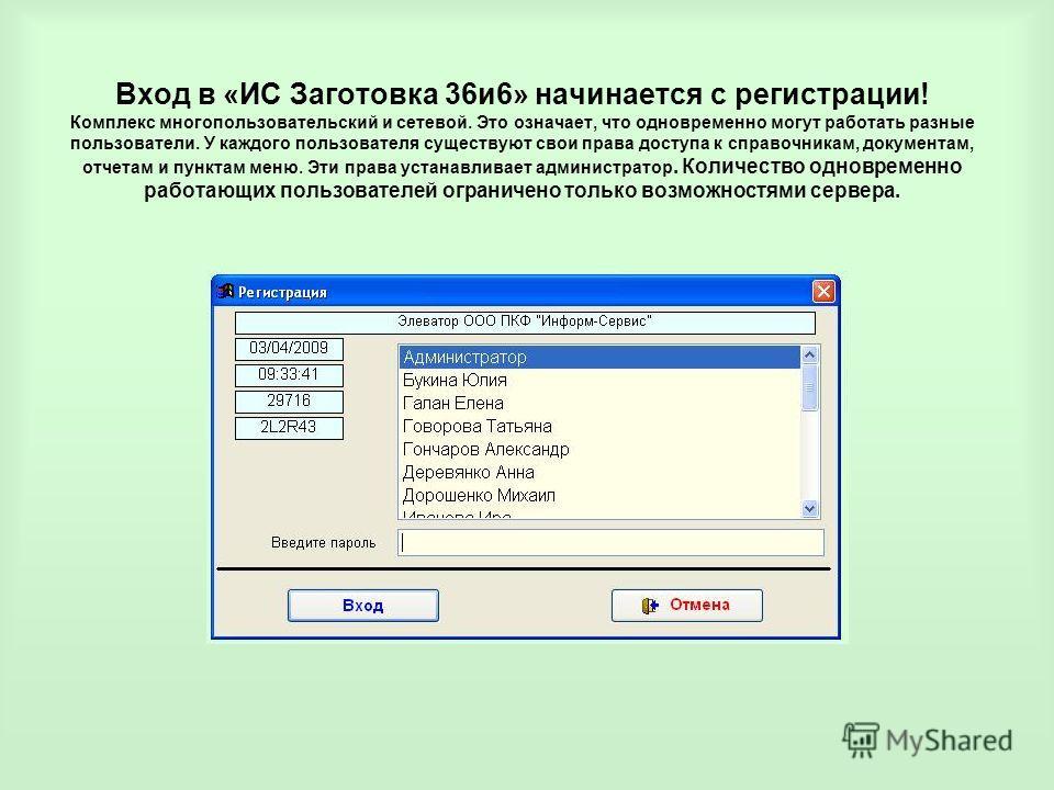 Вход в «ИС Заготовка 36и6» начинается с регистрации! Комплекс многопользовательский и сетевой. Это означает, что одновременно могут работать разные пользователи. У каждого пользователя существуют свои права доступа к справочникам, документам, отчетам