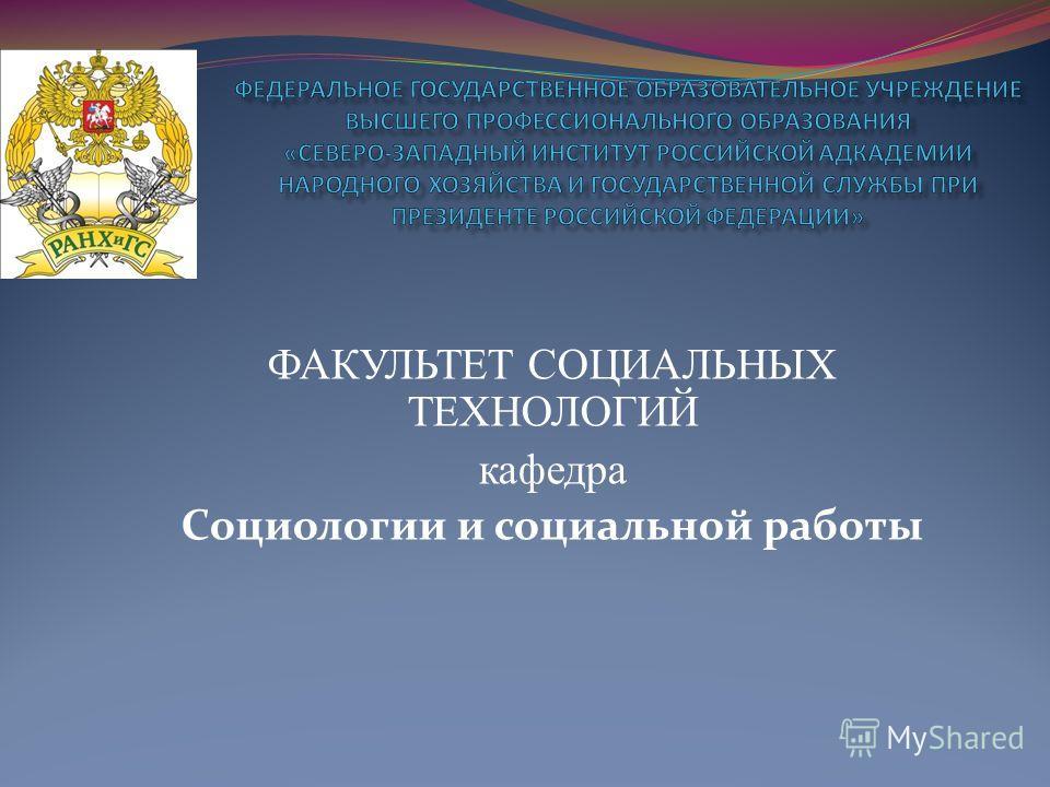 ФАКУЛЬТЕТ СОЦИАЛЬНЫХ ТЕХНОЛОГИЙ кафедра Социологии и социальной работы