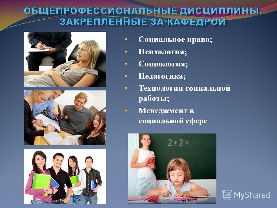 Социальное право; Психология; Социология; Педагогика; Технологии социальной работы; Менеджмент в социальной сфере
