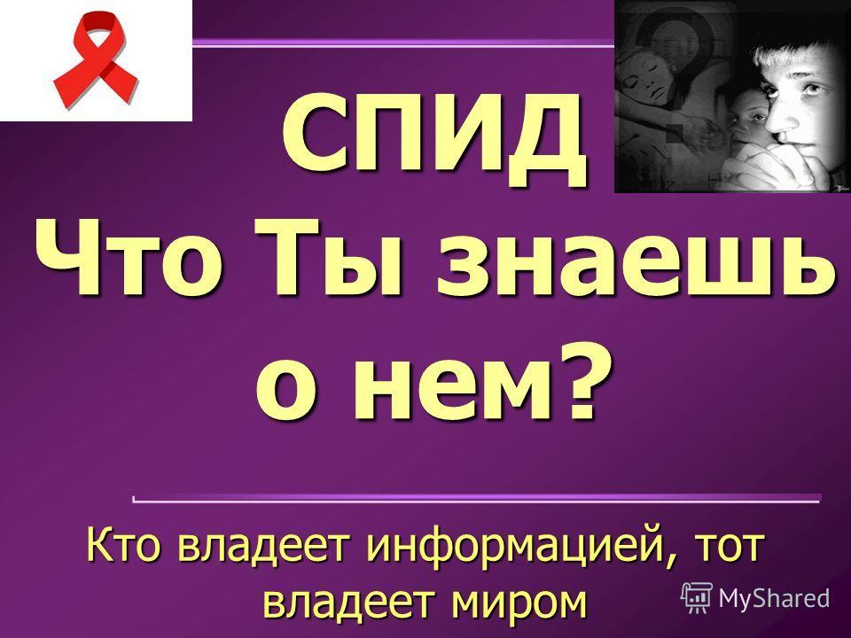 СПИД Что Ты знаешь о нем? Кто владеет информацией, тот владеет миром