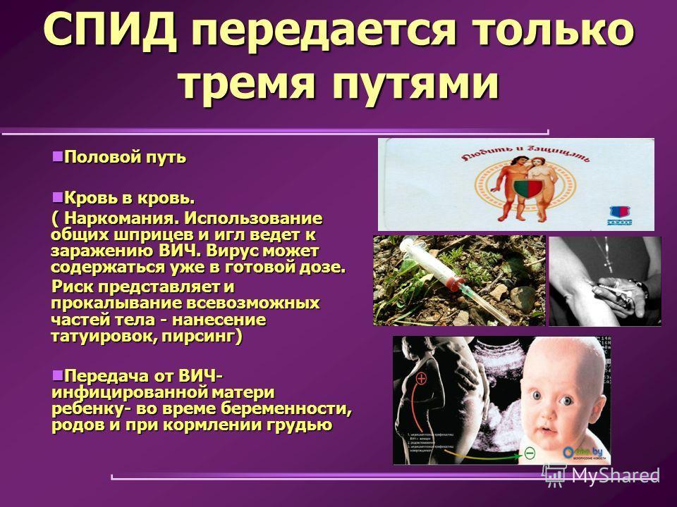 СПИД передается только тремя путями Половой путь Половой путь Кровь в кровь. Кровь в кровь. ( Наркомания. Использование общих шприцев и игл ведет к заражению ВИЧ. Вирус может содержаться уже в готовой дозе. Риск представляет и прокалывание всевозможн