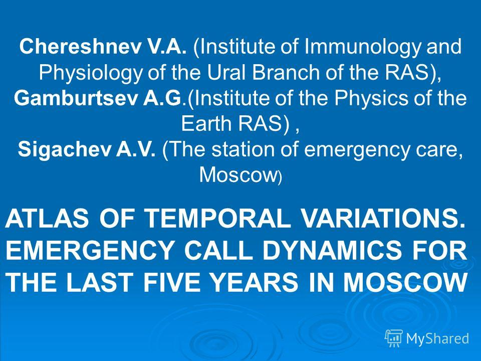 Chereshnev V.A. (Institute of Immunology and Physiology of the Ural Branch of the RAS), Gamburtsev A.G.(Institute of the Physics of the Earth RAS), Sigachev A.V. (The station of emergency care, Moscow ) ATLAS OF TEMPORAL VARIATIONS. EMERGENCY CALL DY