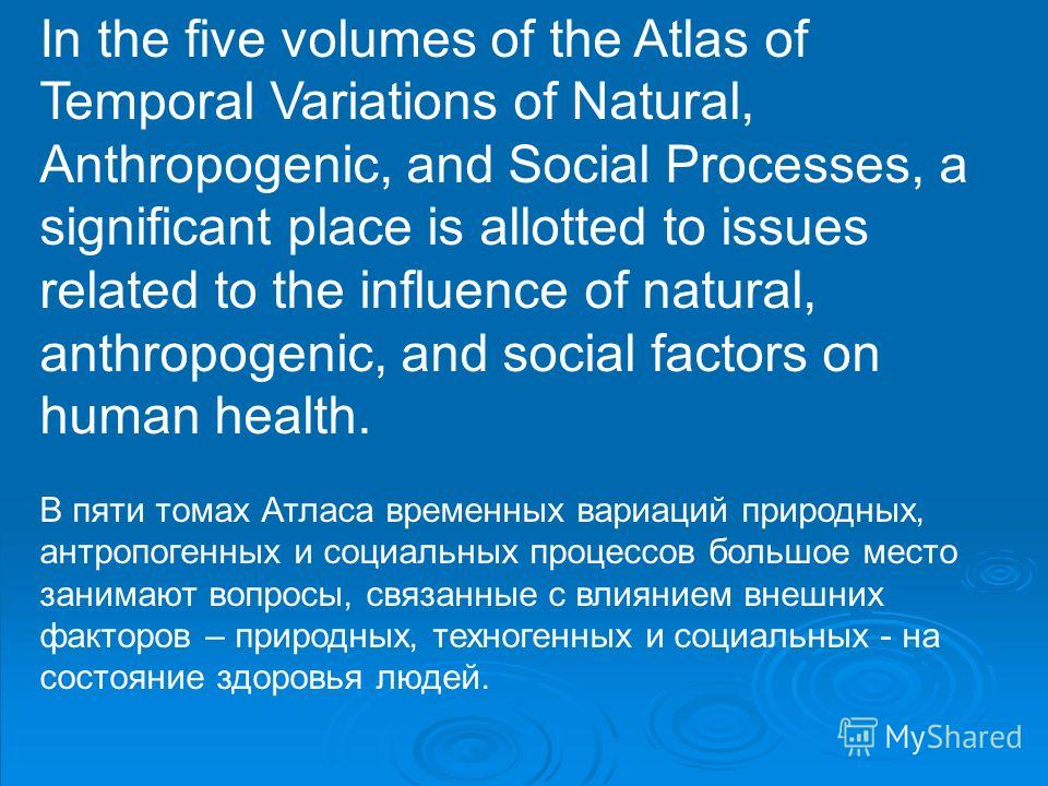 In the five volumes of the Atlas of Temporal Variations of Natural, Anthropogenic, and Social Processes, a significant place is allotted to issues related to the influence of natural, anthropogenic, and social factors on human health. В пяти томах Ат