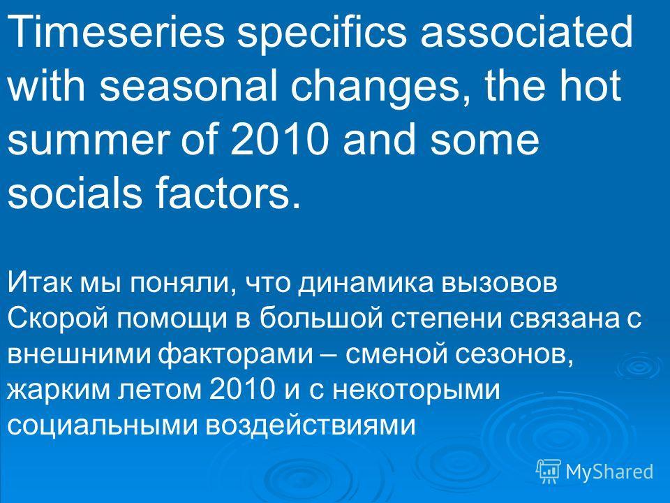 Timeseries specifics associated with seasonal changes, the hot summer of 2010 and some socials factors. Итак мы поняли, что динамика вызовов Скорой помощи в большой степени связана с внешними факторами – сменой сезонов, жарким летом 2010 и с некоторы