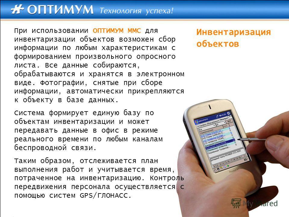 Инвентаризация объектов При использовании ОПТИМУМ ММС для инвентаризации объектов возможен сбор информации по любым характеристикам с формированием произвольного опросного листа. Все данные собираются, обрабатываются и хранятся в электронном виде. Фо