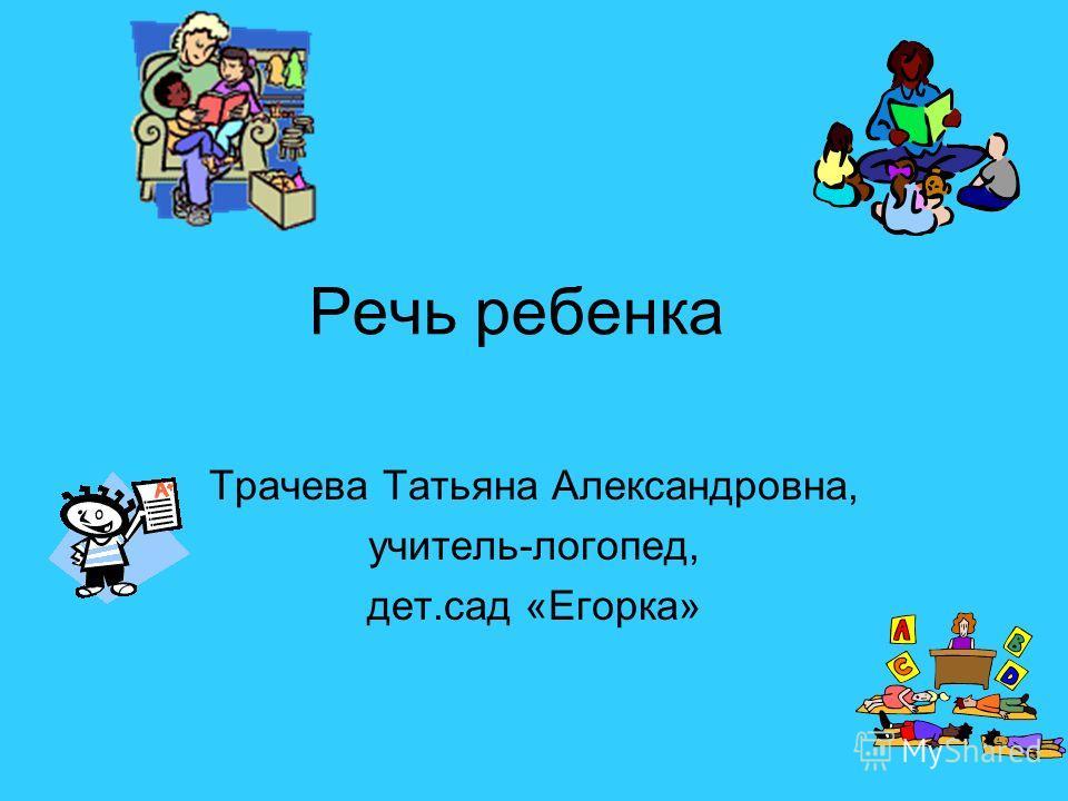 Речь ребенка Трачева Татьяна Александровна, учитель-логопед, дет.сад «Егорка»