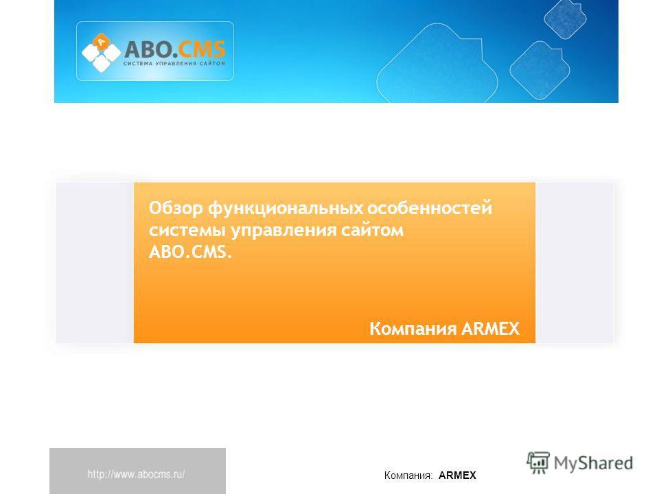 Компания: ARMEX Обзор функциональных особенностей системы управления сайтом ABO.CMS. Компания ARMEX