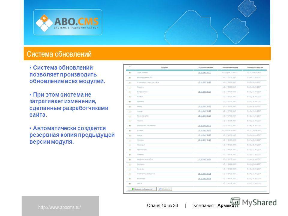 Система обновлений Слайд 10 из 36 | Компания: Армекс Система обновлений позволяет производить обновление всех модулей. При этом система не затрагивает изменения, сделанные разработчиками сайта. Автоматически создается резервная копия предыдущей верси
