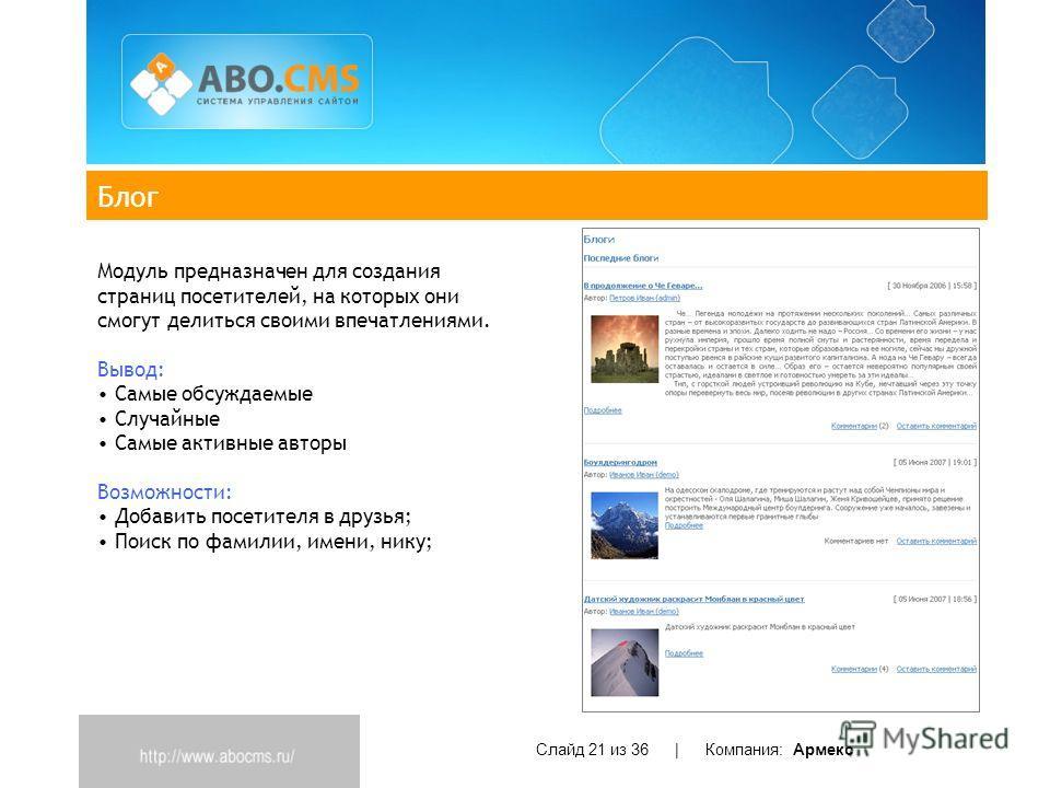 Блог Слайд 21 из 36 | Компания: Армекс Модуль предназначен для создания страниц посетителей, на которых они смогут делиться своими впечатлениями. Вывод: Самые обсуждаемые Случайные Самые активные авторы Возможности: Добавить посетителя в друзья; Поис