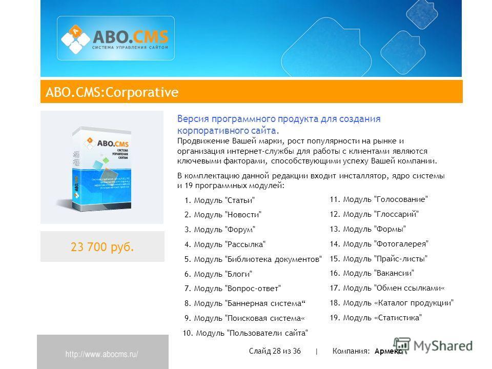 ABO.CMS:Corporative Слайд 28 из 36 | Компания: Армекс 23 700 руб. Версия программного продукта для создания корпоративного сайта. Продвижение Вашей марки, рост популярности на рынке и организация интернет-службы для работы с клиентами являются ключев