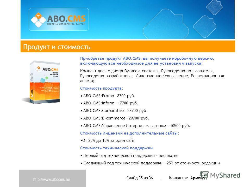 Продукт и стоимость Слайд 35 из 36 | Компания: Армекс Приобретая продукт ABO.CMS, вы получаете коробочную версию, включающую все необходимое для ее установки и запуска: Компакт диск с дистрибутивом системы, Руководство пользователя, Руководство разра