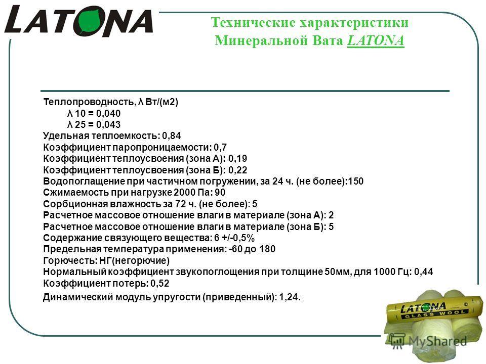 Технические характеристики Минеральной Вата LATONA Теплопроводность, λ Вт/(м2) λ 10 = 0,040 λ 25 = 0,043 Удельная теплоемкость: 0,84 Коэффициент паропроницаемости: 0,7 Коэффициент теплоусвоения (зона А): 0,19 Коэффициент теплоусвоения (зона Б): 0,22