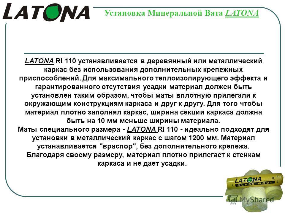 Установка Минеральной Вата LATONA LATONA RI 110 устанавливается в деревянный или металлический каркас без использования дополнительных крепежных приспособлений. Для максимального теплоизолирующего эффекта и гарантированного отсутствия усадки материал