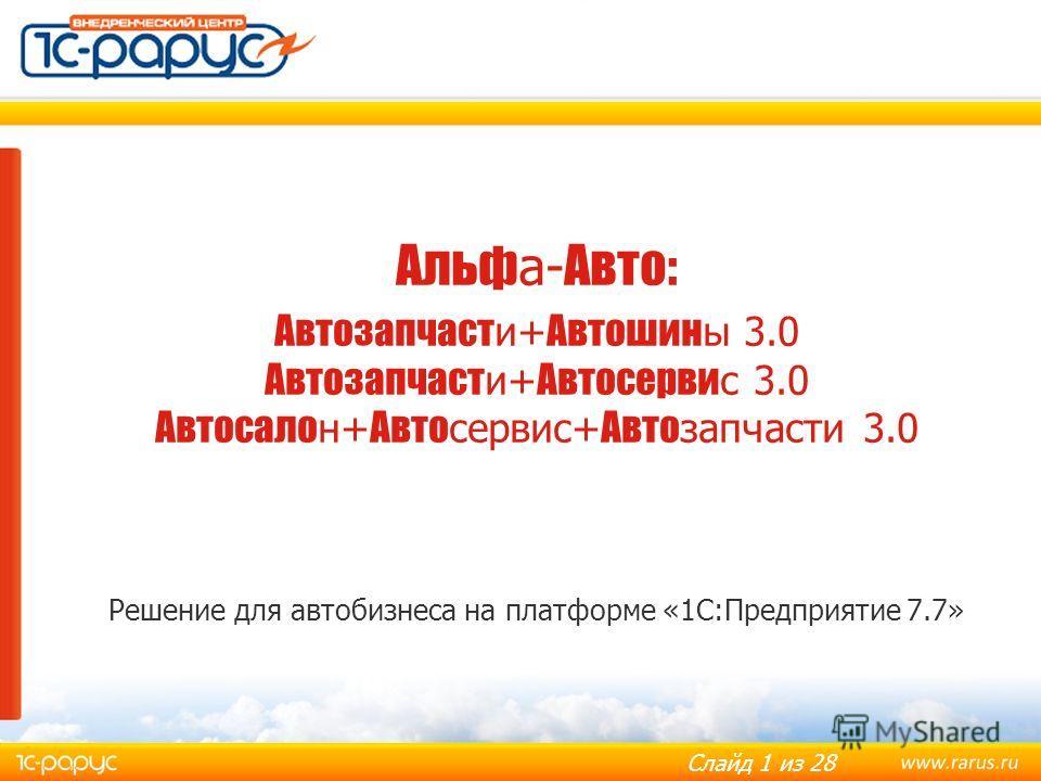 Слайд 1 из 28 Альф а- Авто: Автозапчаст и+ Автошин ы 3.0 Автозапчаст и+ Автосерви с 3.0 Автосало н+ Авто сервис+ Авто запчасти 3.0 Решение для автобизнеса на платформе «1С:Предприятие 7.7»