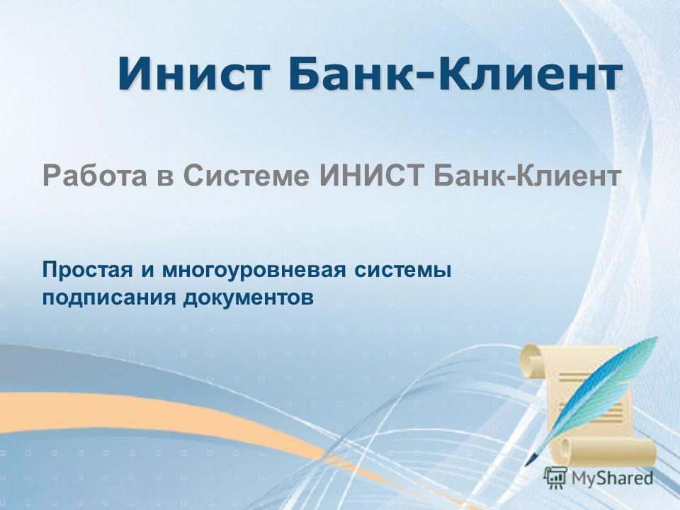Инист Банк-Клиент Работа в Системе ИНИСТ Банк-Клиент Простая и многоуровневая системы подписания документов