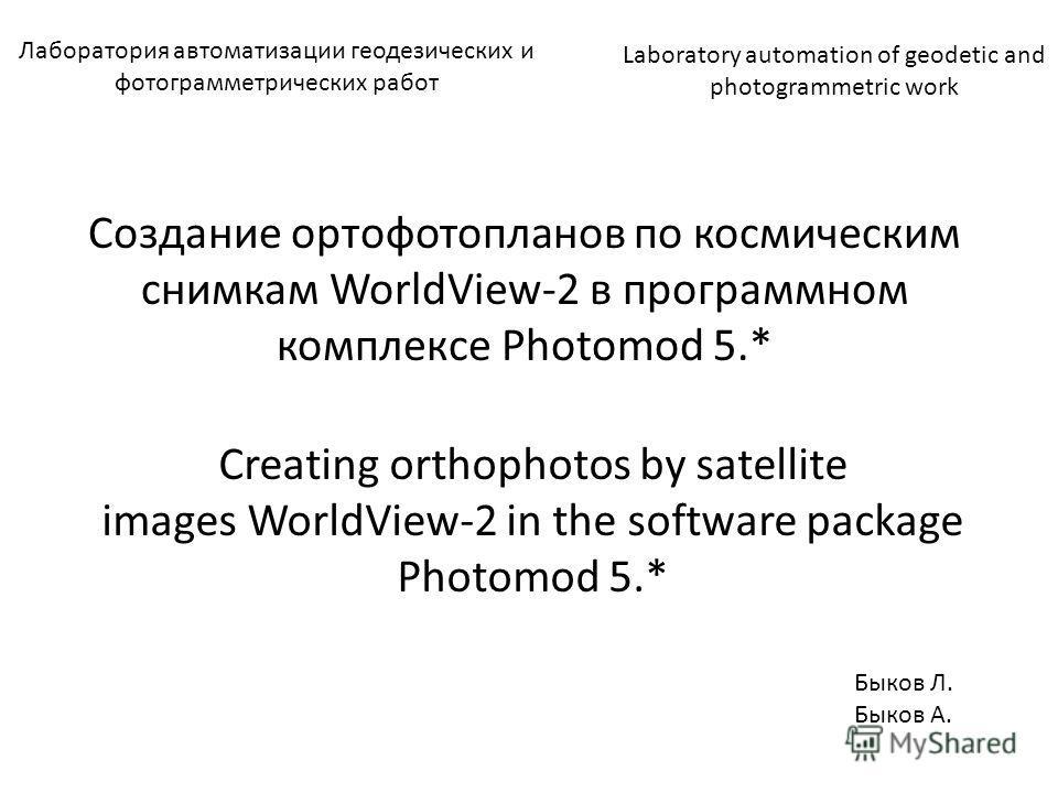 Лаборатория автоматизации геодезических и фотограмметрических работ Создание ортофотопланов по космическим снимкам WorldView-2 в программном комплексе Photomod 5.* Creating orthophotos by satellite images WorldView-2 in the software package Photomod