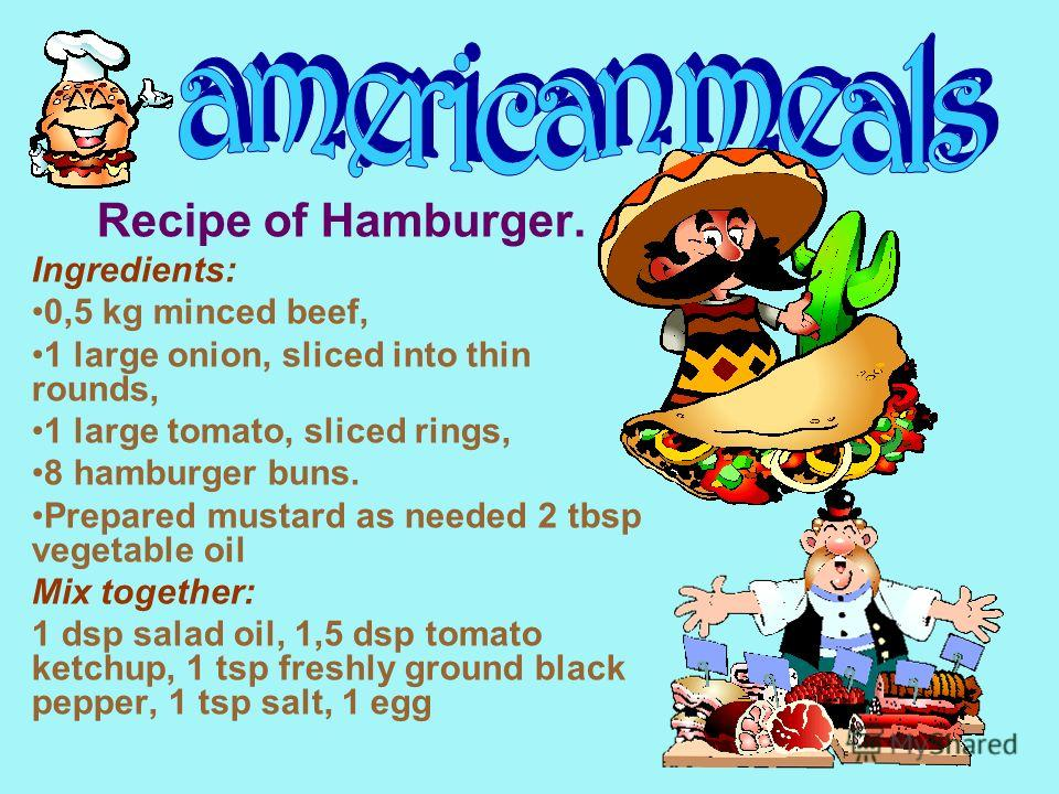 Recipe of Hamburger. Ingredients: 0,5 kg minced beef, 1 large onion, sliced into thin rounds, 1 large tomato, sliced rings, 8 hamburger buns. Prepared mustard as needed 2 tbsp vegetable oil Mix together: 1 dsp salad oil, 1,5 dsp tomato ketchup, 1 tsp