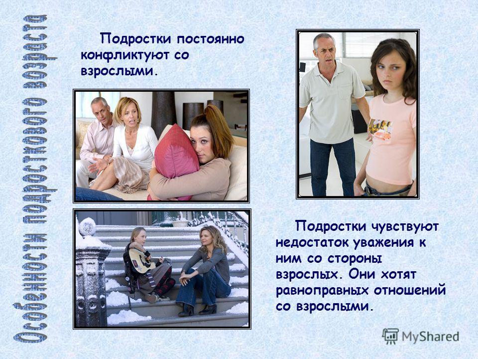 Подростки постоянно конфликтуют со взрослыми. Подростки чувствуют недостаток уважения к ним со стороны взрослых. Они хотят равноправных отношений со взрослыми.