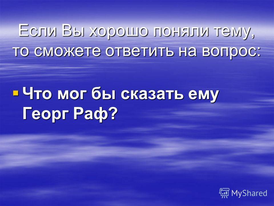 Если Вы хорошо поняли тему, то сможете ответить на вопрос: Что мог бы сказать ему Георг Раф? Что мог бы сказать ему Георг Раф?