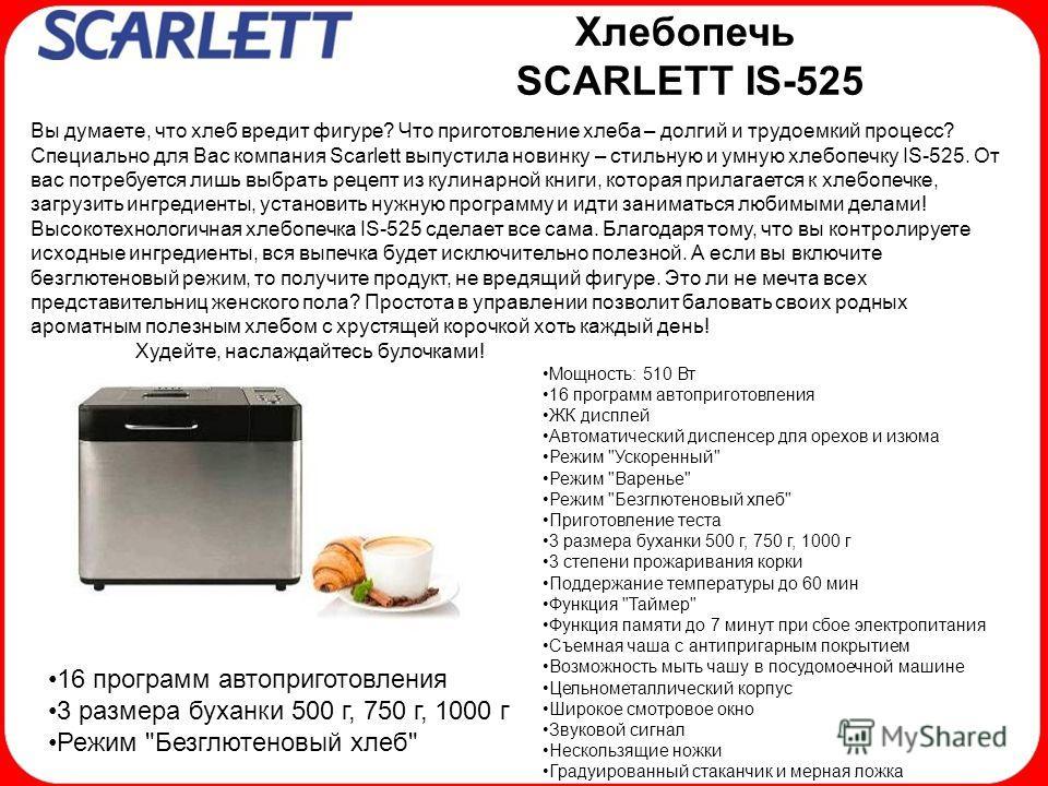 Хлебопечь SCARLETT IS-525 Вы думаете, что хлеб вредит фигуре? Что приготовление хлеба – долгий и трудоемкий процесс? Специально для Вас компания Scarlett выпустила новинку – стильную и умную хлебопечку IS-525. От вас потребуется лишь выбрать рецепт и