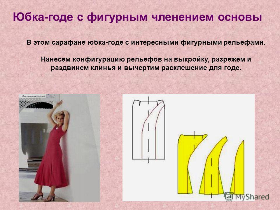 Юбка-годе с фигурным членением основы В этом сарафане юбка-годе с интересными фигурными рельефами. Нанесем конфигурацию рельефов на выкройку, разрежем и раздвинем клинья и вычертим расклешение для годе.