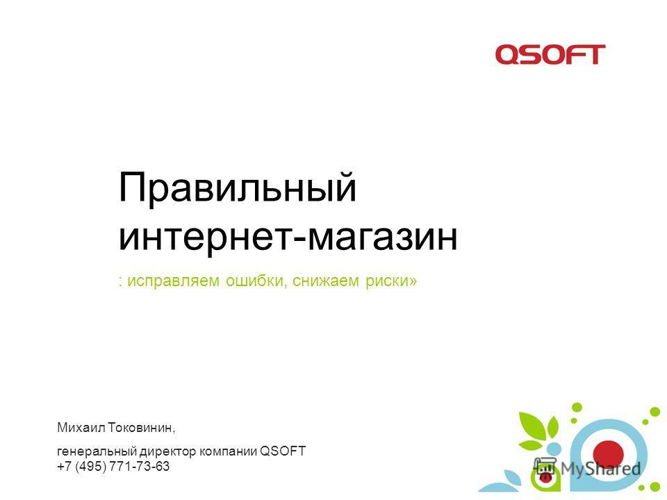 Правильный интернет-магазин : исправляем ошибки, снижаем риски» Михаил Токовинин, генеральный директор компании QSOFT +7 (495) 771-73-63