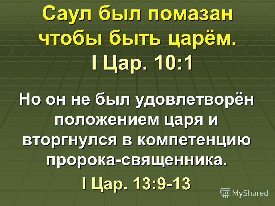 Саул был помазан чтобы быть царём. I Цар. 10:1 Но он не был удовлетворён положением царя и вторгнулся в компетенцию пророка-священника. I Цар. 13:9-13