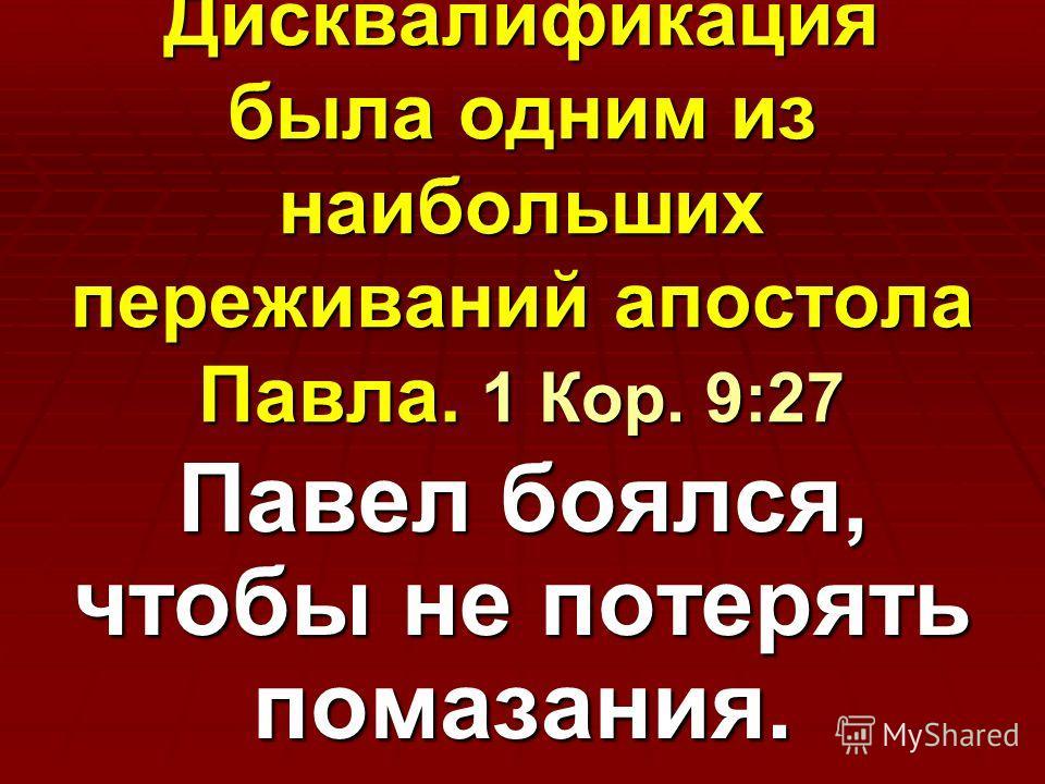 Дисквалификация была одним из наибольших переживаний апостола Павла. 1 Кор. 9:27 Павел боялся, чтобы не потерять помазания.