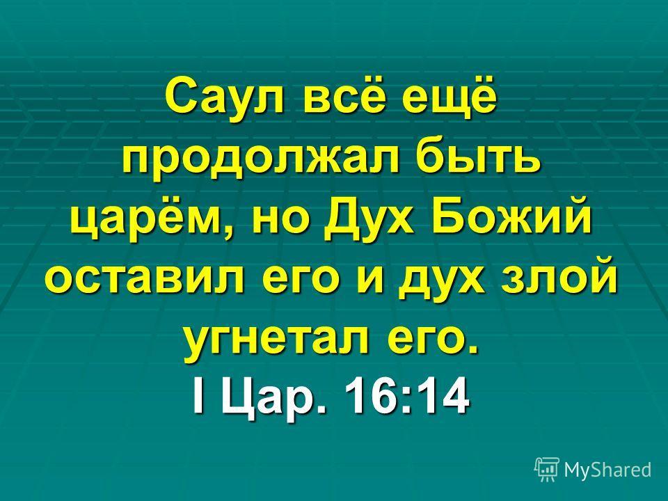 Саул всё ещё продолжал быть царём, но Дух Божий оставил его и дух злой угнетал его. I Цар. 16:14