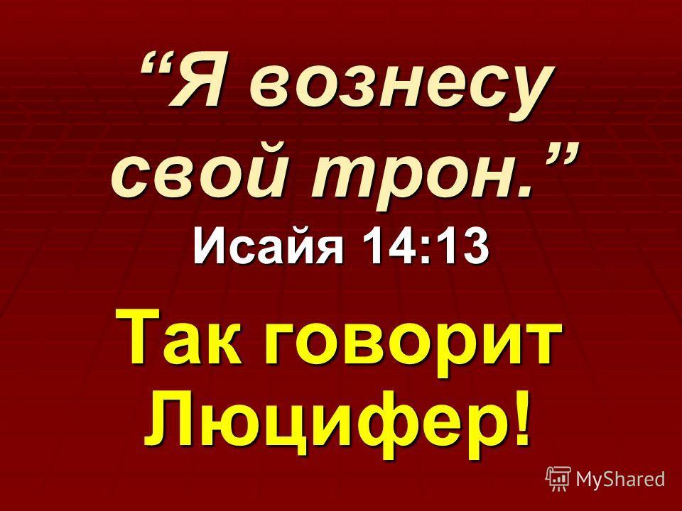 Я вознесу свой трон. Исайя 14:13Я вознесу свой трон. Исайя 14:13 Так говорит Люцифер!