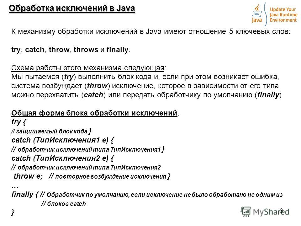 3 Обработка исключений в Java К механизму обработки исключений в Java имеют отношение 5 ключевых слов: try, catch, throw, throws и finally. Схема работы этого механизма следующая: Мы пытаемся (try) выполнить блок кода и, если при этом возникает ошибк