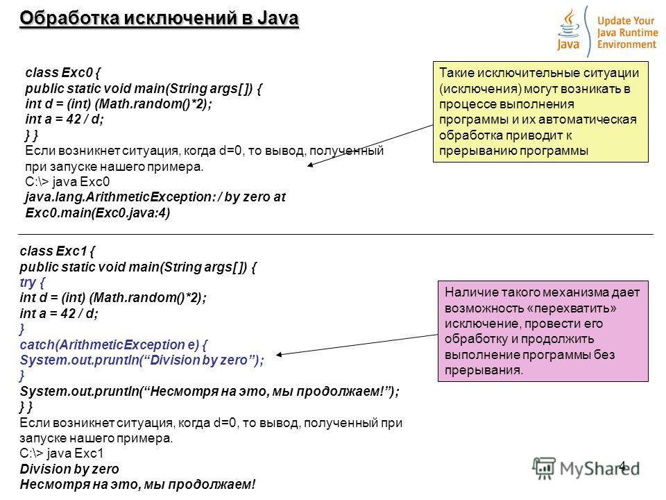 4 Обработка исключений в Java class Exc0 { public static void main(String args[ ]) { int d = (int) (Math.random()*2); int a = 42 / d; } Если возникнет ситуация, когда d=0, то вывод, полученный при запуске нашего примера. С:\> java Exc0 java.lang.Arit