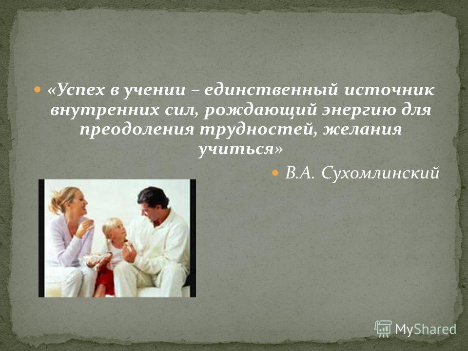 «Успех в учении – единственный источник внутренних сил, рождающий энергию для преодоления трудностей, желания учиться» В.А. Сухомлинский