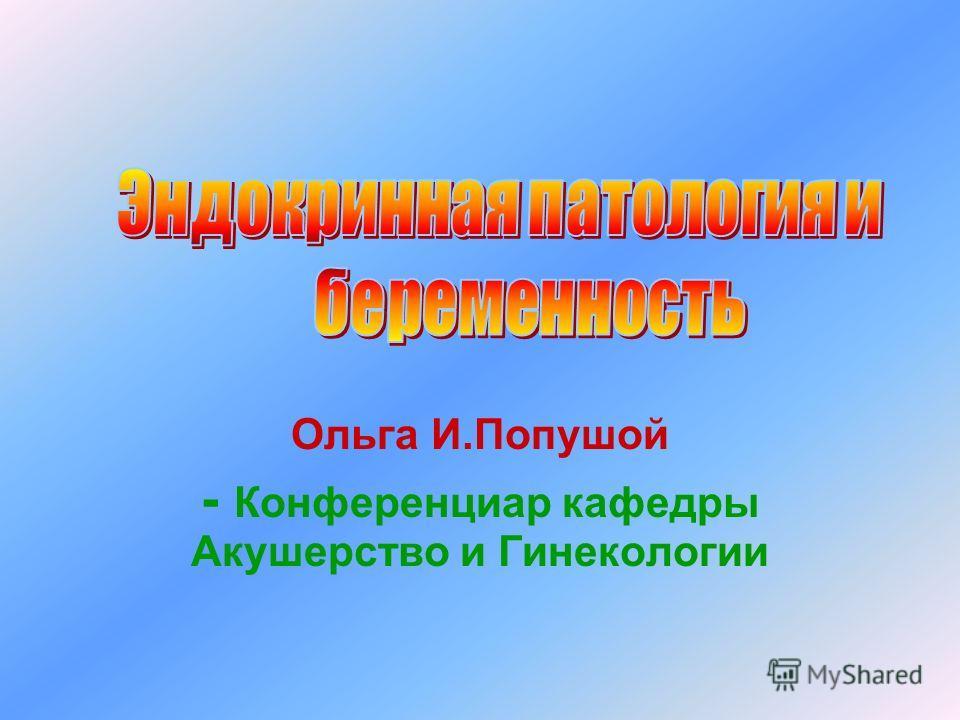 Ольга И.Попушой - Конференциар кафедры Акушерство и Гинекологии