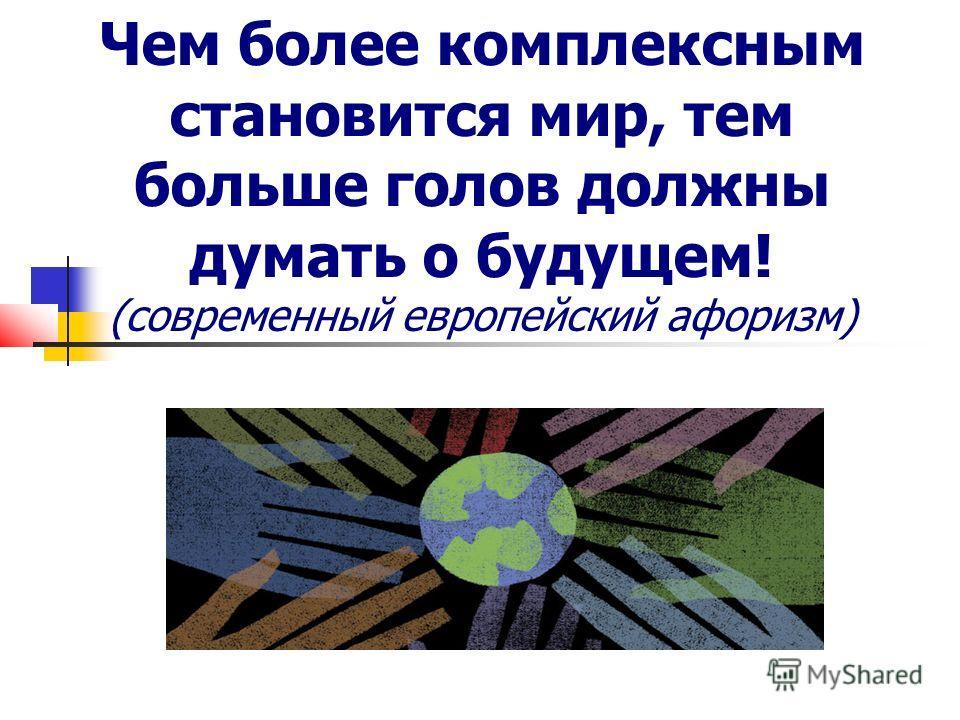 Чем более комплексным становится мир, тем больше голов должны думать о будущем! (современный европейский афоризм)
